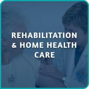 REHABILITATION & HOME HEALTH CARE